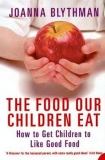 The Food Our Children Eat: How to Get Children to Like Good Food - Joanna Blythman