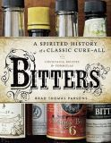 Bitters - A Spirited History with Cocktails, Recipes &amp; Formulas - Brad Thomas Parsons